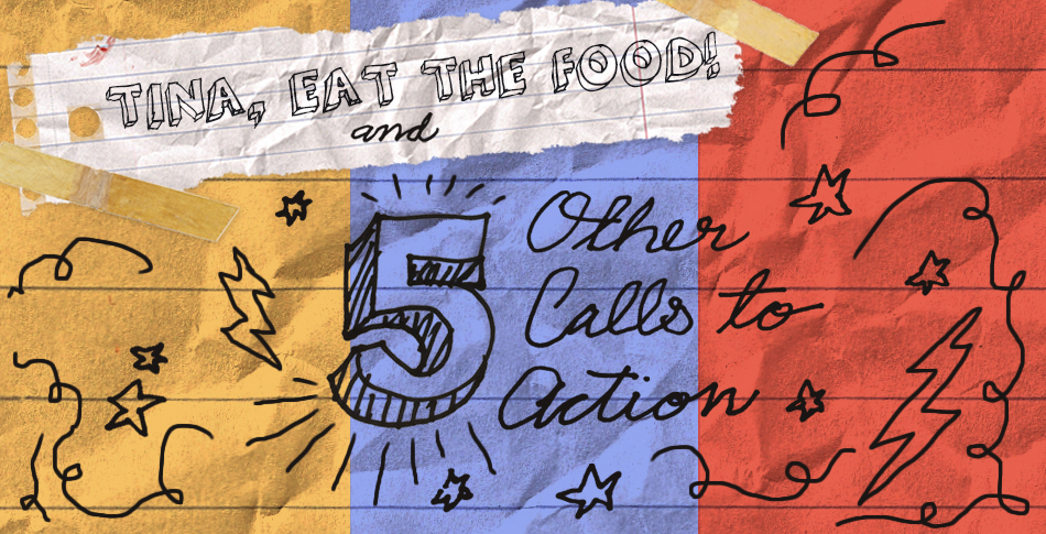 """Tina, eat...Eat the food!"" and 5 Other Calls To Action"